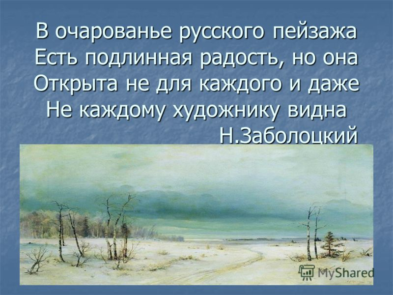 В очарованье русского пейзажа Есть подлинная радость, но она Открыта не для каждого и даже Не каждому художнику видна Н.Заболоцкий