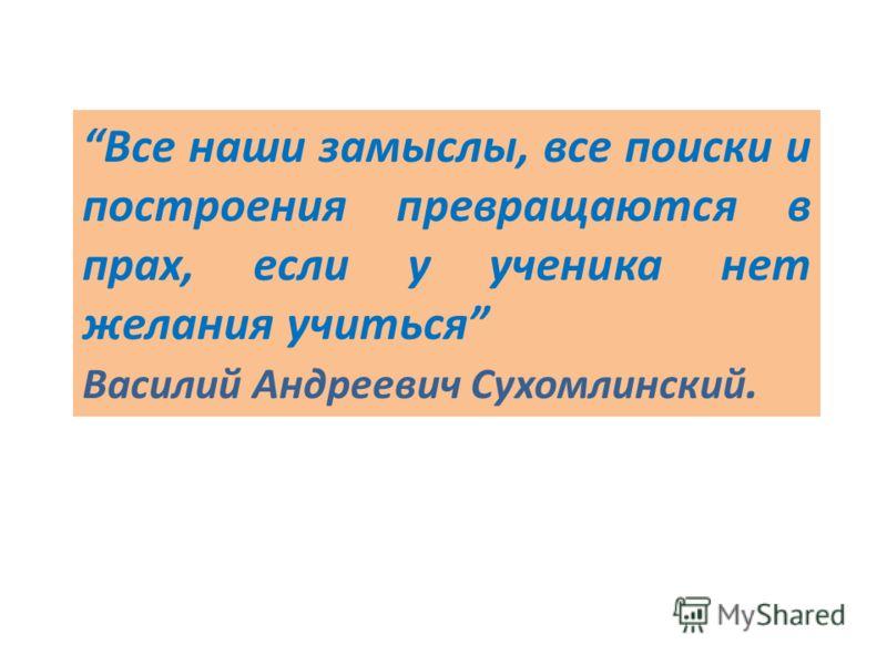 Все наши замыслы, все поиски и построения превращаются в прах, если у ученика нет желания учиться Василий Андреевич Сухомлинский.