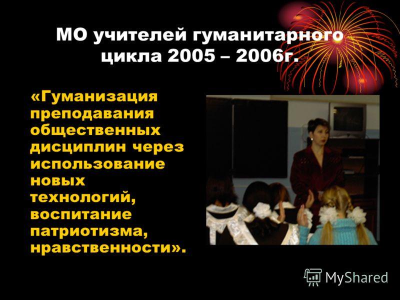 МО учителей гуманитарного цикла 2005 – 2006г. «Гуманизация преподавания общественных дисциплин через использование новых технологий, воспитание патриотизма, нравственности».