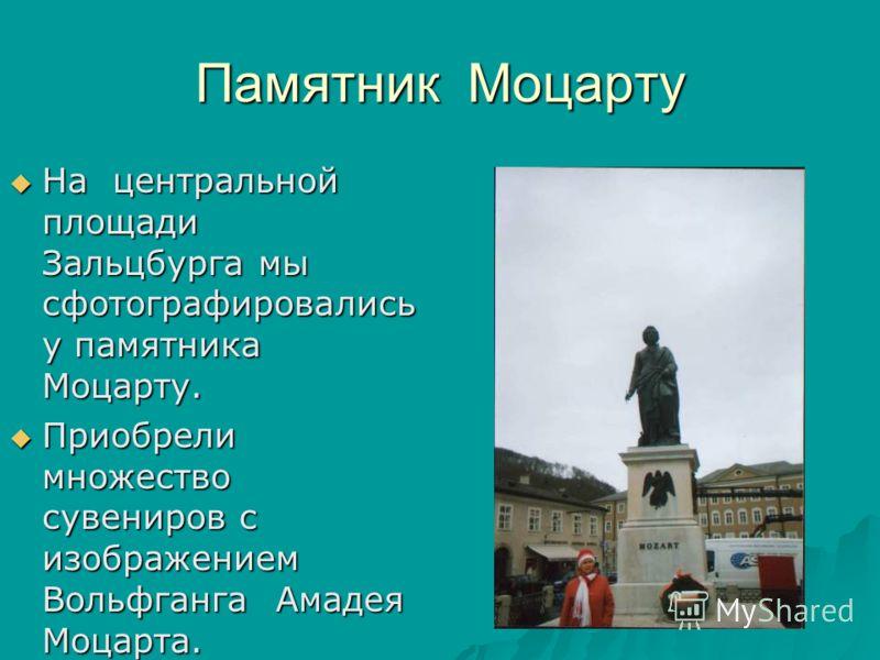 Памятник Моцарту На центральной площади Зальцбурга мы сфотографировались у памятника Моцарту. На центральной площади Зальцбурга мы сфотографировались у памятника Моцарту. Приобрели множество сувениров с изображением Вольфганга Амадея Моцарта. Приобре