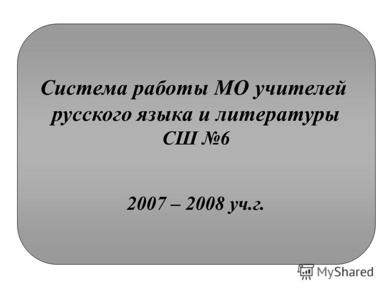 Система работы МО учителей русского языка и литературы СШ 6 2007 – 2008 уч.г.