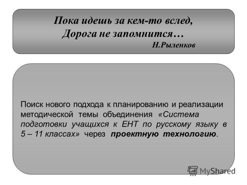 Пока идешь за кем-то вслед, Дорога не запомнится… Н.Рыленков Поиск нового подхода к планированию и реализации методической темы объединения «Система подготовки учащихся к ЕНТ по русскому языку в 5 – 11 классах» через проектную технологию.