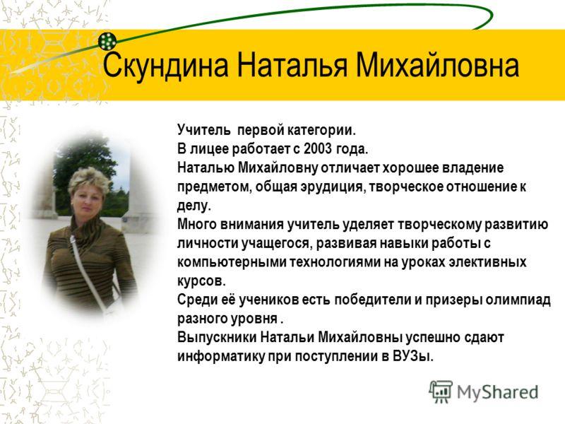 Скундина Наталья Михайловна Учитель первой категории. В лицее работает с 2003 года. Наталью Михайловну отличает хорошее владение предметом, общая эрудиция, творческое отношение к делу. Много внимания учитель уделяет творческому развитию личности учащ