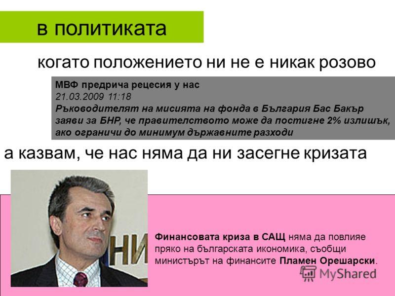 когато положението ни не е никак розово а казвам, че нас няма да ни засегне кризата МВФ предрича рецесия у нас 21.03.2009 11:18 Ръководителят на мисията на фонда в България Бас Бакър заяви за БНР, че правителството може да постигне 2% излишък, ако ог