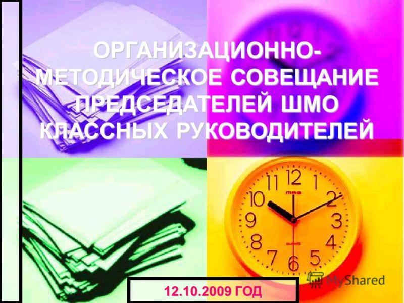 ОРГАНИЗАЦИОННО- МЕТОДИЧЕСКОЕ СОВЕЩАНИЕ ПРЕДСЕДАТЕЛЕЙ ШМО КЛАССНЫХ РУКОВОДИТЕЛЕЙ 12.10.2009 ГОД