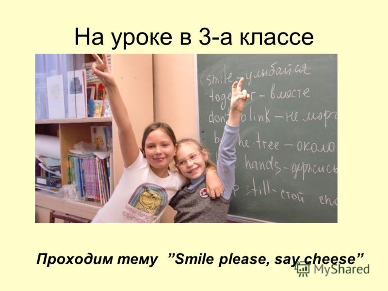 На уроке в 3-а классе Проходим тему Smile please, say cheese