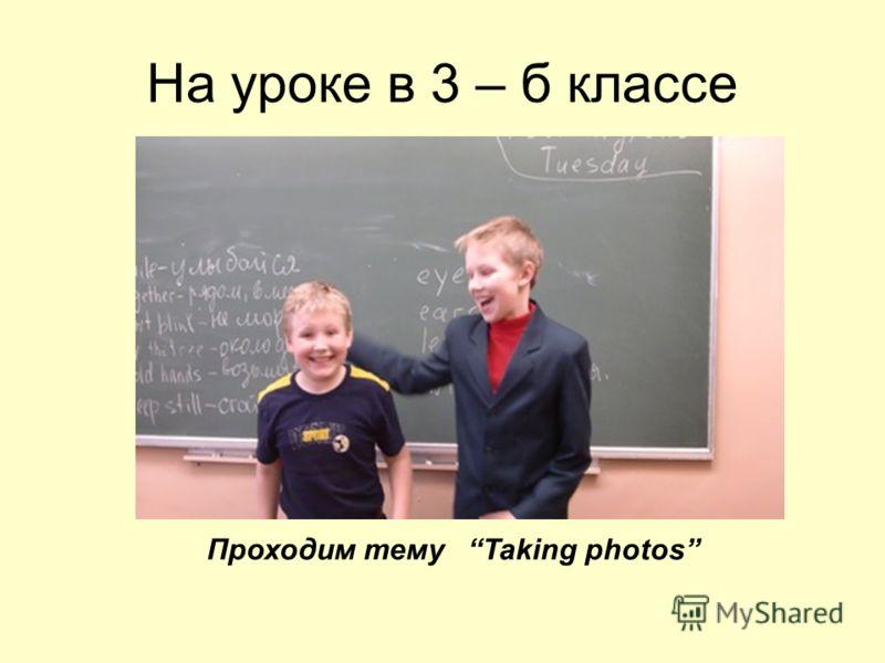 На уроке в 3 – б классе Проходим тему Taking photos