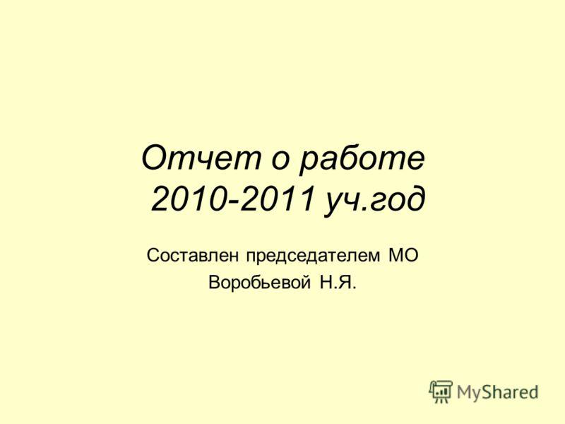 Отчет о работе 2010-2011 уч.год Составлен председателем МО Воробьевой Н.Я.