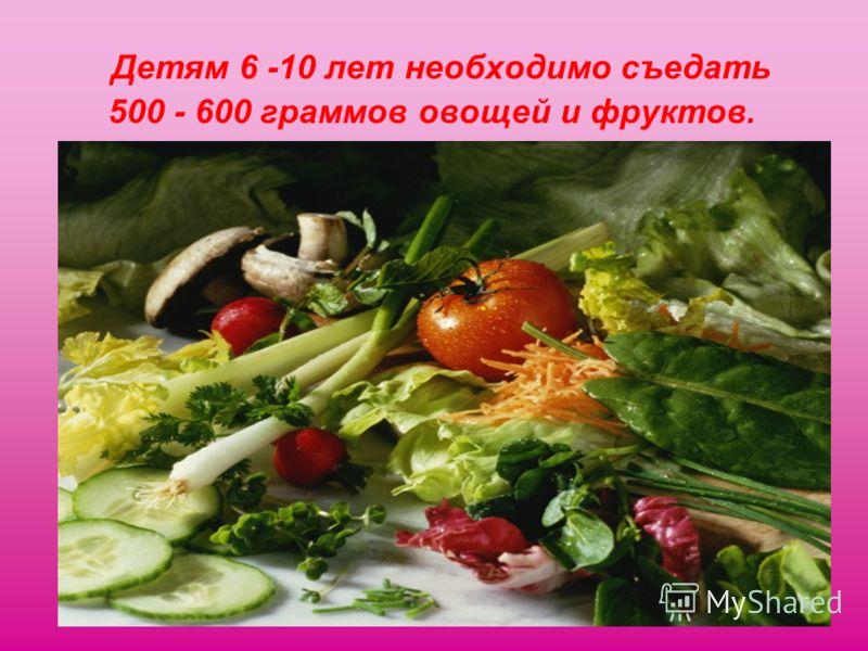 Детям 6 -10 лет необходимо съедать 500 - 600 граммов овощей и фруктов.