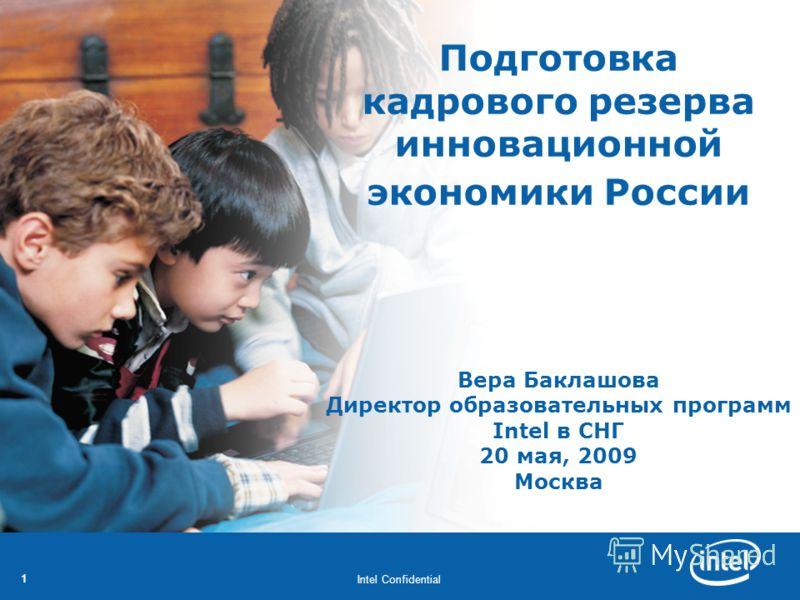 Intel Confidential 11 Подготовка кадрового резерва инновационной экономики России Вера Баклашова Директор образовательных программ Intel в СНГ 20 мая, 2009 Москва