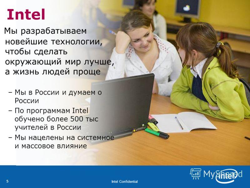 Intel Confidential 55 Intel Мы разрабатываем новейшие технологии, чтобы сделать окружающий мир лучше, а жизнь людей проще –Мы в России и думаем о России –По программам Intel обучено более 500 тыс учителей в России –Мы нацелены на системное и массовое