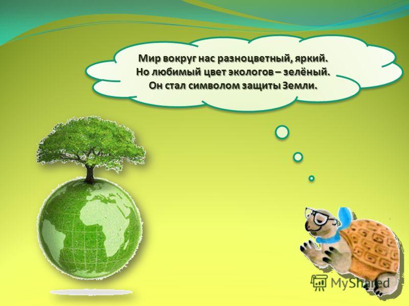 Мир вокруг нас разноцветный, яркий. Но любимый цвет экологов – зелёный. Он стал символом защиты Земли.