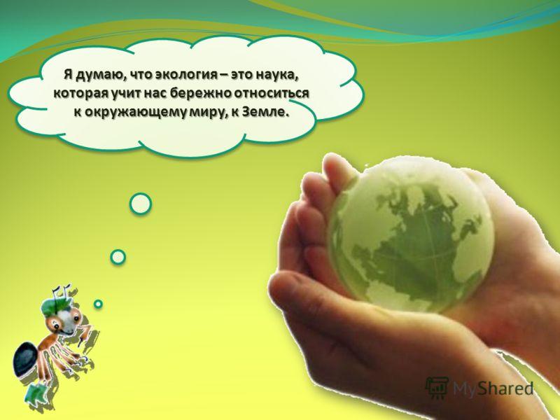 Я думаю, что экология – это наука, которая учит нас бережно относиться к окружающему миру, к Земле.
