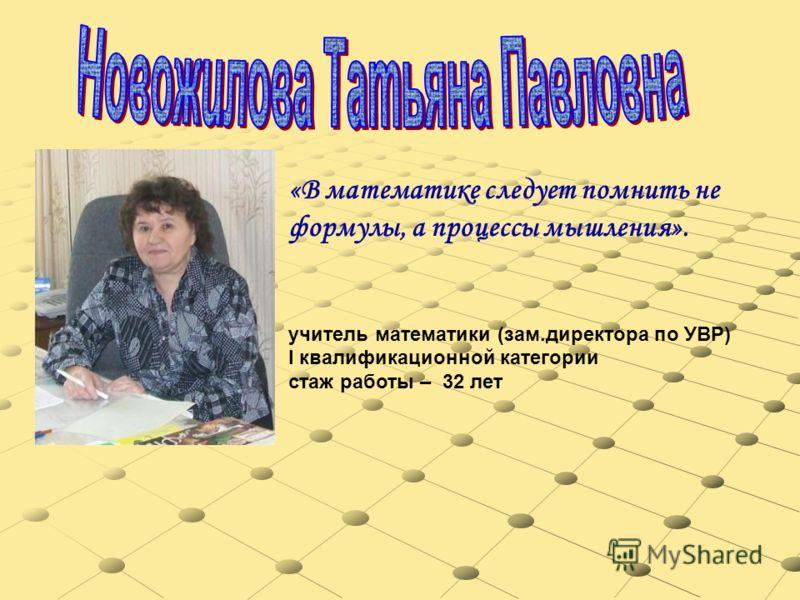 «В математике следует помнить не формулы, а процессы мышления». учитель математики (зам.директора по УВР) I квалификационной категории стаж работы – 32 лет