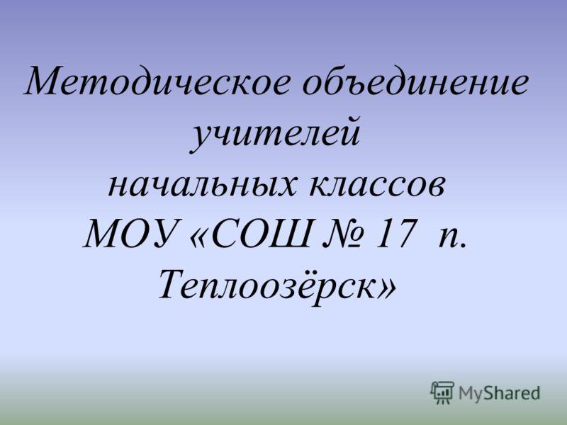 Методическое объединение учителей начальных классов МОУ «СОШ 17 п. Теплоозёрск»