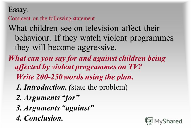 Essay. Comment on the following statement. What children see on television affect their behaviour. If they watch violent programmes they will become aggressive. What can you say for and against children being affected by violent programmes on TV? Wri