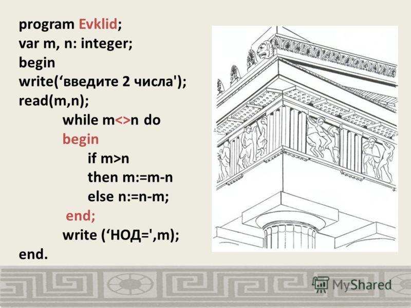 program Evklid; var m, n: integer; begin write(введите 2 числа'); read(m,n); while mn do begin if m>n then m:=m-n else n:=n-m; end; write (НОД=',m); end.