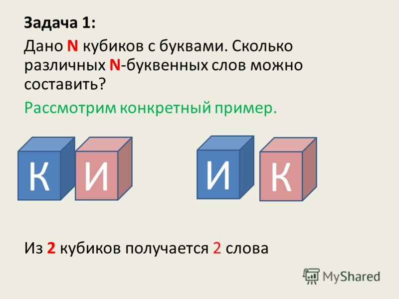 Задача 1: Дано N кубиков с буквами. Сколько различных N-буквенных слов можно составить? Рассмотрим конкретный пример. Из 2 кубиков получается 2 слова КИ И К