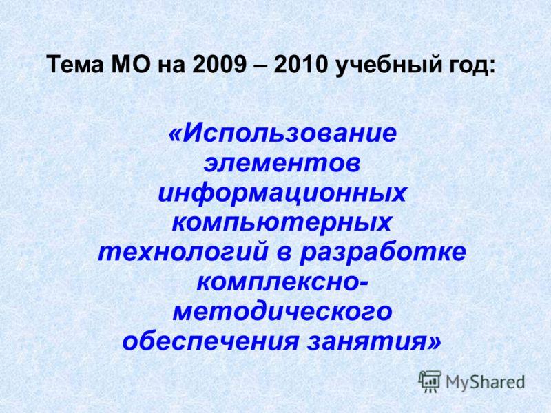 «Использование элементов информационных компьютерных технологий в разработке комплексно- методического обеспечения занятия» Тема МО на 2009 – 2010 учебный год: