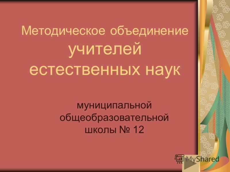 Методическое объединение учителей естественных наук муниципальной общеобразовательной школы 12