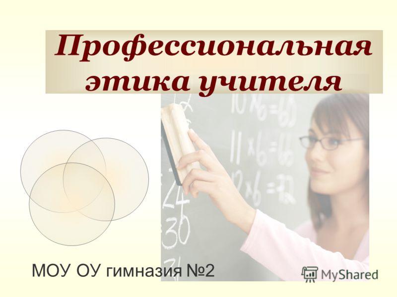 Профессиональная этика учителя МОУ ОУ гимназия 2