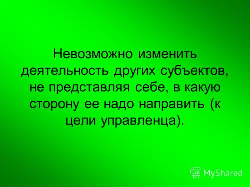 Невозможно изменить деятельность других субъектов, не представляя себе, в какую сторону ее надо направить (к цели управленца).