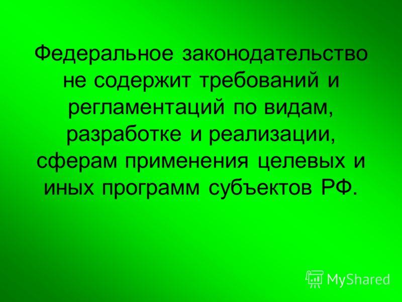 Федеральное законодательство не содержит требований и регламентаций по видам, разработке и реализации, сферам применения целевых и иных программ субъектов РФ.