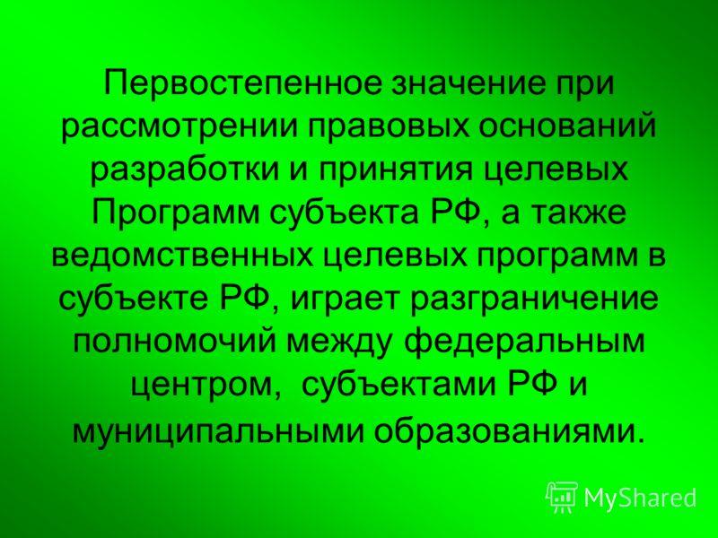 Первостепенное значение при рассмотрении правовых оснований разработки и принятия целевых Программ субъекта РФ, а также ведомственных целевых программ в субъекте РФ, играет разграничение полномочий между федеральным центром, субъектами РФ и муниципал