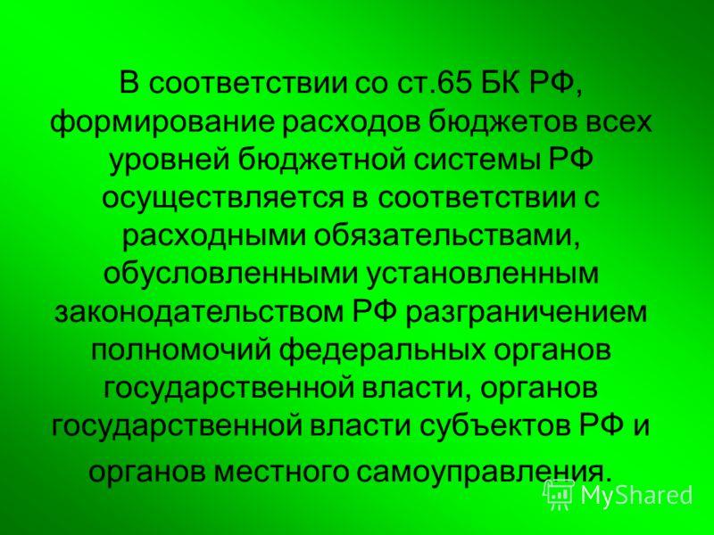 В соответствии со ст.65 БК РФ, формирование расходов бюджетов всех уровней бюджетной системы РФ осуществляется в соответствии с расходными обязательствами, обусловленными установленным законодательством РФ разграничением полномочий федеральных органо