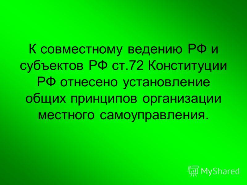 К совместному ведению РФ и субъектов РФ ст.72 Конституции РФ отнесено установление общих принципов организации местного самоуправления.