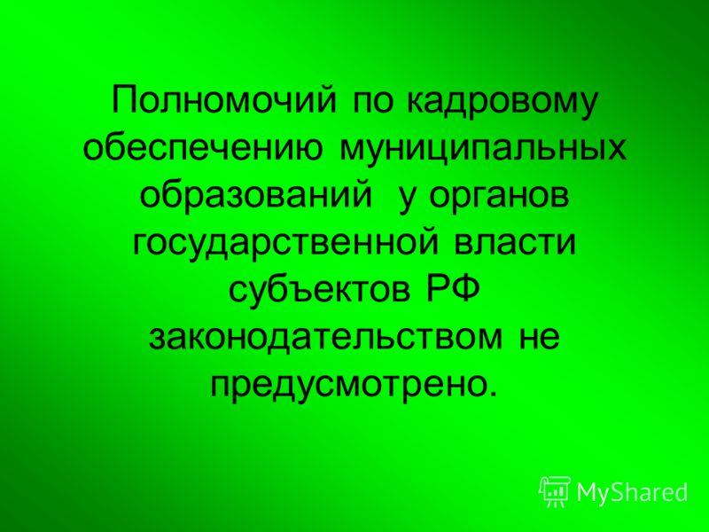 Полномочий по кадровому обеспечению муниципальных образований у органов государственной власти субъектов РФ законодательством не предусмотрено.