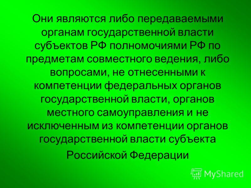 Они являются либо передаваемыми органам государственной власти субъектов РФ полномочиями РФ по предметам совместного ведения, либо вопросами, не отнесенными к компетенции федеральных органов государственной власти, органов местного самоуправления и н