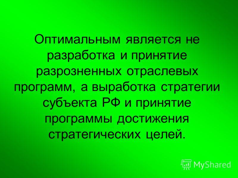 Оптимальным является не разработка и принятие разрозненных отраслевых программ, а выработка стратегии субъекта РФ и принятие программы достижения стратегических целей.