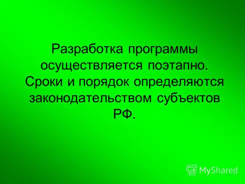 Разработка программы осуществляется поэтапно. Сроки и порядок определяются законодательством субъектов РФ.
