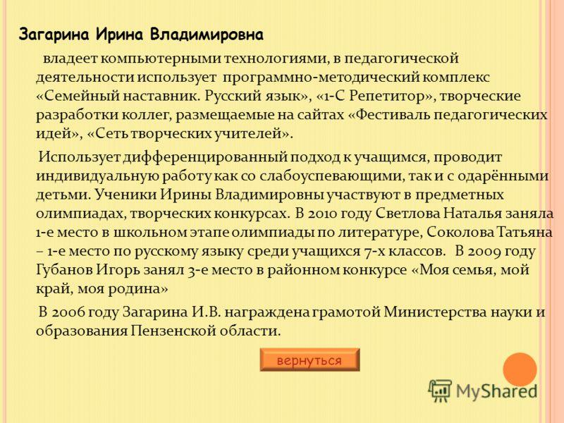 Загарина Ирина Владимировна владеет компьютерными технологиями, в педагогической деятельности использует программно-методический комплекс «Семейный наставник. Русский язык», «1-С Репетитор», творческие разработки коллег, размещаемые на сайтах «Фестив