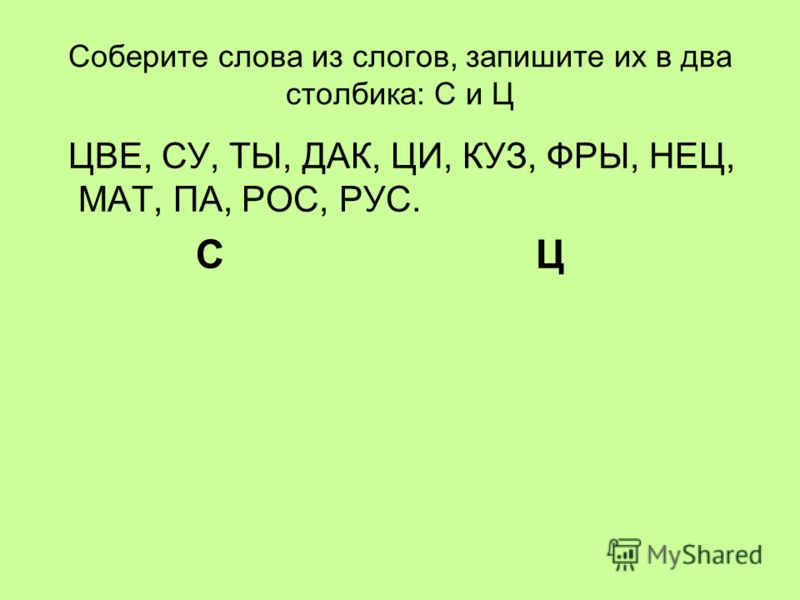 Соберите слова из слогов, запишите их в два столбика: С и Ц ЦВЕ, СУ, ТЫ, ДАК, ЦИ, КУЗ, ФРЫ, НЕЦ, МАТ, ПА, РОС, РУС. С Ц