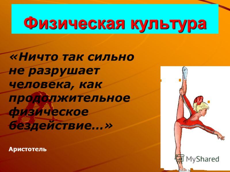 Физическая культура «Ничто так сильно не разрушает человека, как продолжительное физическое бездействие…» Аристотель