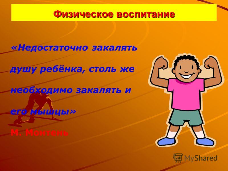 Физическое воспитание «Недостаточно закалять душу ребёнка, столь же необходимо закалять и его мышцы» М. Монтень