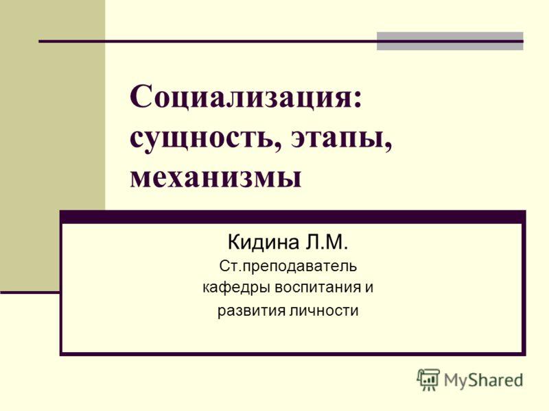 Социализация: сущность, этапы, механизмы Кидина Л.М. Ст.преподаватель кафедры воспитания и развития личности