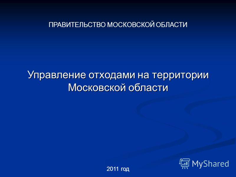 2011 год Управление отходами на территории Московской области ПРАВИТЕЛЬСТВО МОСКОВСКОЙ ОБЛАСТИ