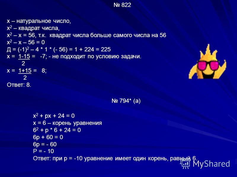 822 х – натуральное число, х 2 – квадрат числа, х 2 – х = 56, т.к. квадрат числа больше самого числа на 56 х 2 – х – 56 = 0 Д = (-1) 2 – 4 * 1 * (- 56) = 1 + 224 = 225 х = 1-15 = -7; - не подходит по условию задачи. 2 х = 1+15 = 8; 2 Ответ: 8. 794* (