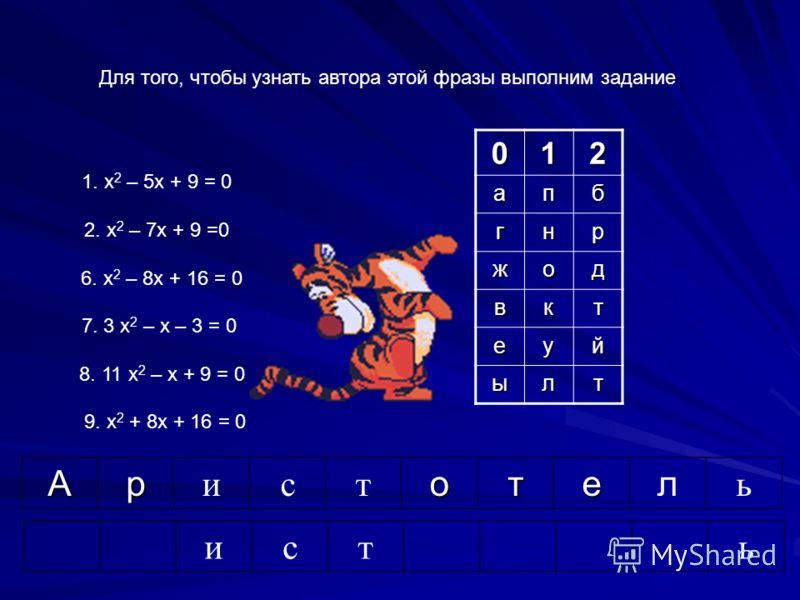 1. х 2 – 5х + 9 = 0 2. х 2 – 7х + 9 =0 6. х 2 – 8х + 16 = 0 7. 3 х 2 – х – 3 = 0 8. 11 х 2 – х + 9 = 0 9. х 2 + 8х + 16 = 0 Для того, чтобы узнать автора этой фразы выполним задание исть 012апб гнр жод вкт еуй ылт Ар истотел ь