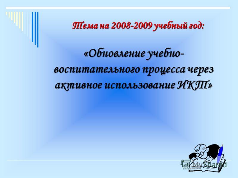 Тема на 2008-2009 учебный год: «Обновление учебно- воспитательного процесса через активное использование ИКТ»