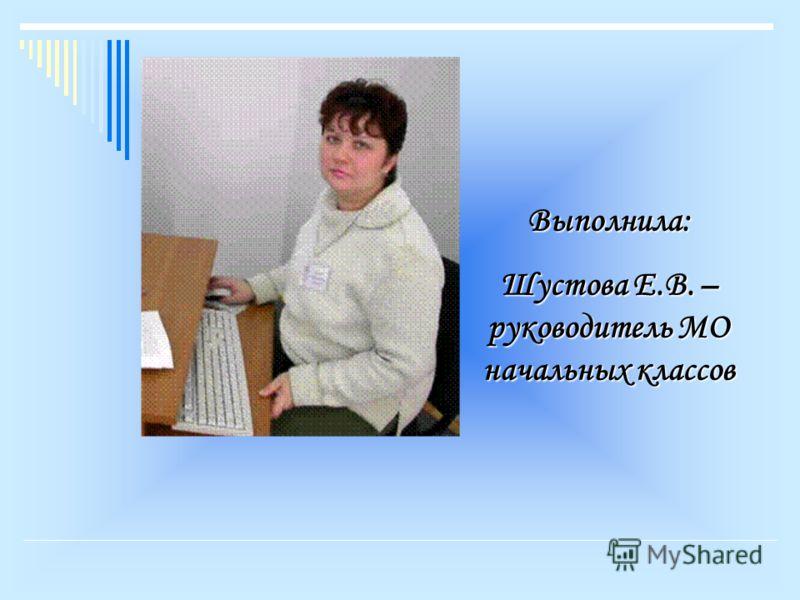 Выполнила: Шустова Е.В. – руководитель МО начальных классов