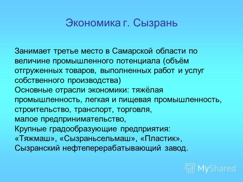 Экономика г. Сызрань Занимает третье место в Самарской области по величине промышленного потенциала (объём отгруженных товаров, выполненных работ и услуг собственного производства) Основные отрасли экономики: тяжёлая промышленность, легкая и пищевая