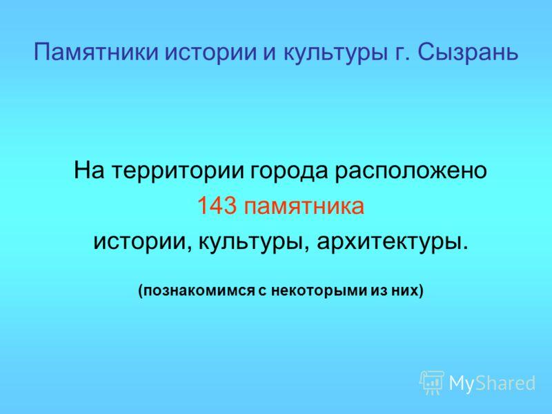 Памятники истории и культуры г. Сызрань На территории города расположено 143 памятника истории, культуры, архитектуры. (познакомимся с некоторыми из них)