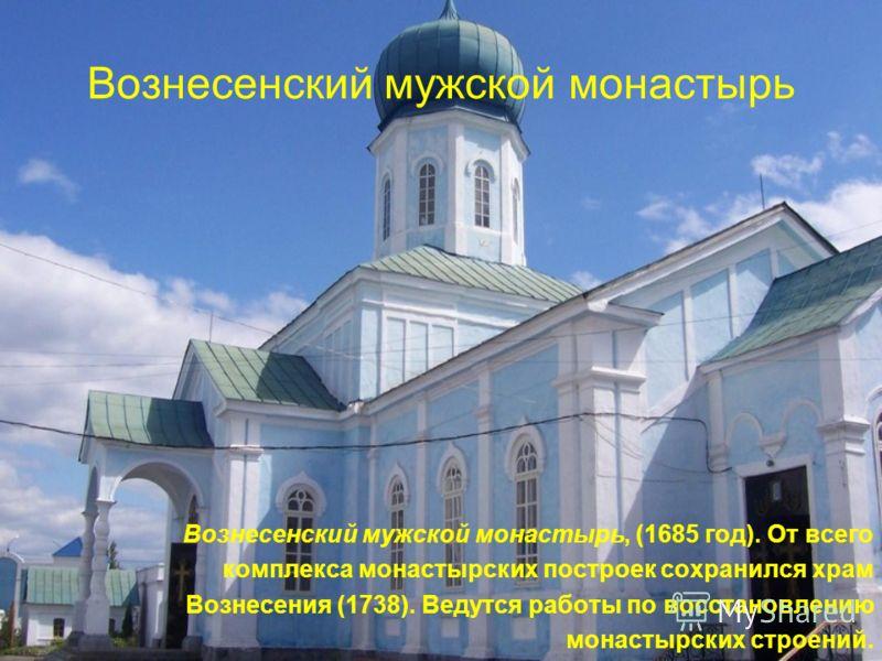 Вознесенский мужской монастырь Вознесенский мужской монастырь, (1685 год). От всего комплекса монастырских построек сохранился храм Вознесения (1738). Ведутся работы по восстановлению монастырских строений.