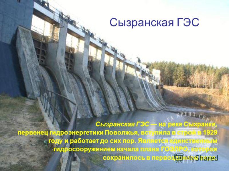 Сызранская ГЭС Сызранская ГЭС на реке Сызранке, первенец гидроэнергетики Поволжья, вступила в строй в 1929 году и работает до сих пор. Является единственным гидросооружением начала плана ГОЭЛРО, которое сохранилось в первозданном виде.