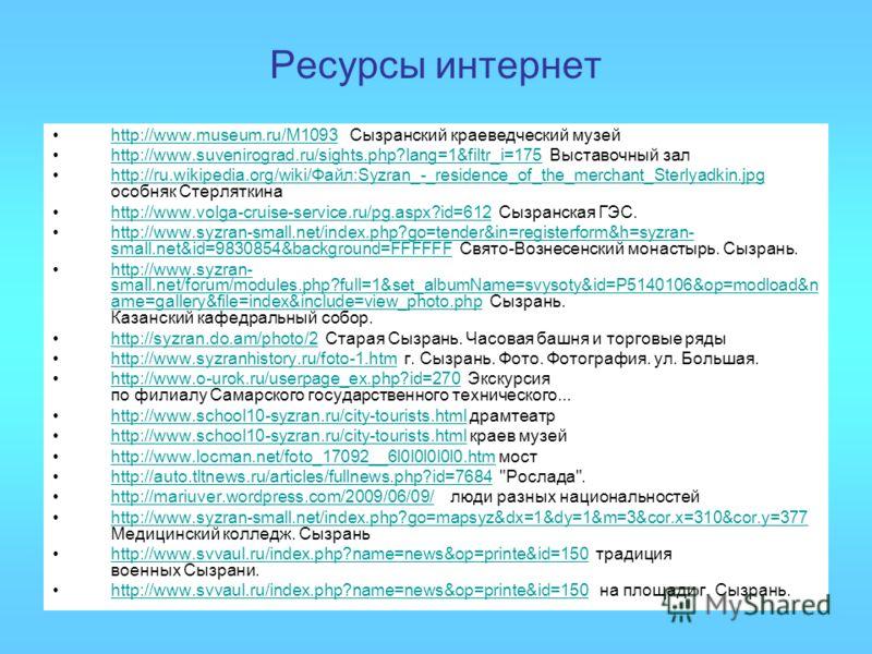 Ресурсы интернет http://www.museum.ru/M1093 Сызранский краеведческий музей http://www.museum.ru/M1093 http://www.suvenirograd.ru/sights.php?lang=1&filtr_i=175 Выставочный залhttp://www.suvenirograd.ru/sights.php?lang=1&filtr_i=175 http://ru.wikipedia