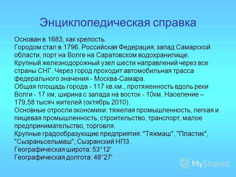 Энциклопедическая справка Основан в 1683, как крепость. Городом стал в 1796. Российская Федерация, запад Самарской области, порт на Волге на Саратовском водохранилище. Крупный железнодорожный узел шести направлений через все страны СНГ. Через город п